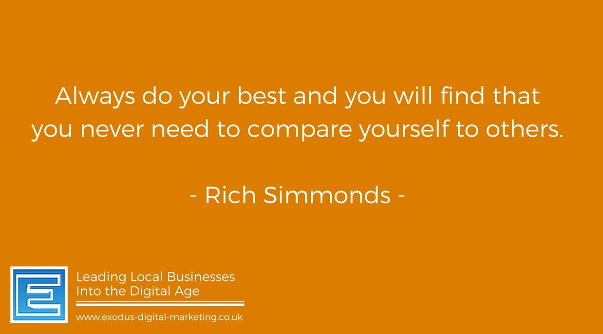 Always do your best and you will find that you never need to compare yourself to others. - Rich Simmonds