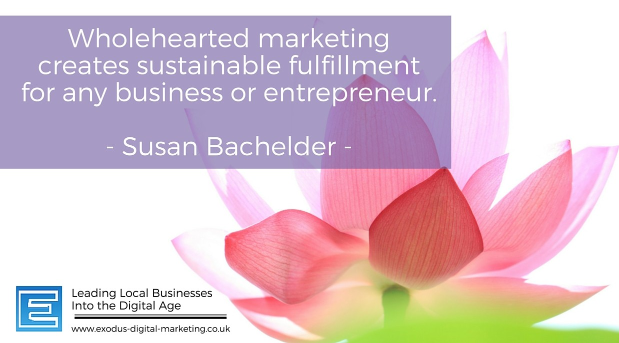 Whole-hearted marketing creates sustainable fulfillment for any business or entrepreneur. - Susan Bachelder