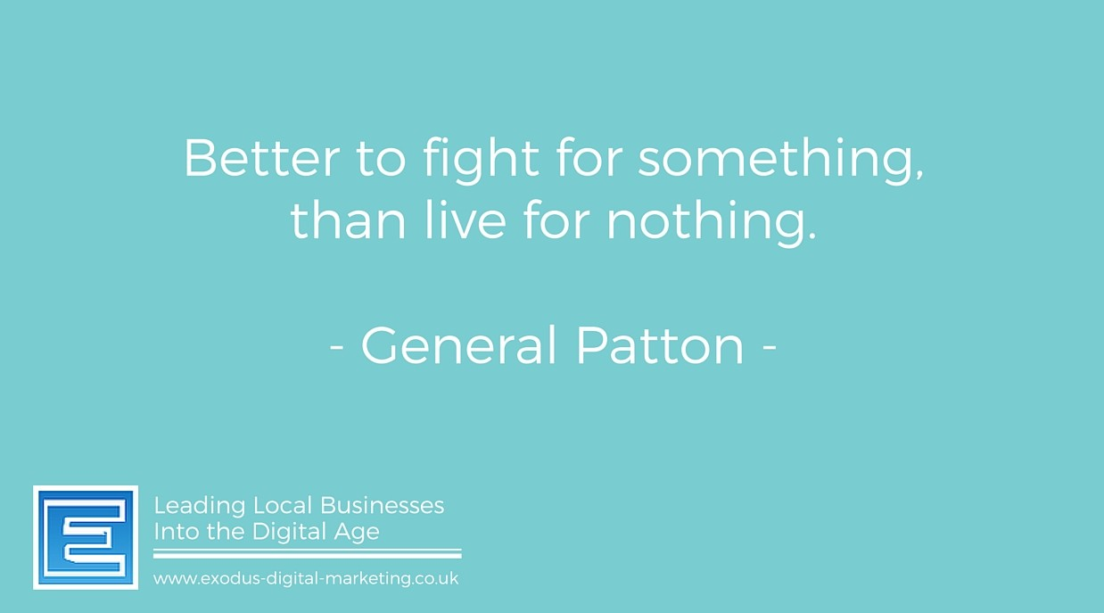 Better to fight for something than live for nothing.- General Patton