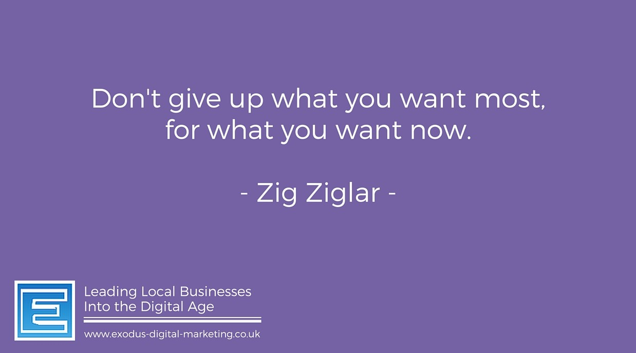Don't give up what you want most, for what you want now. - Zig Ziglar