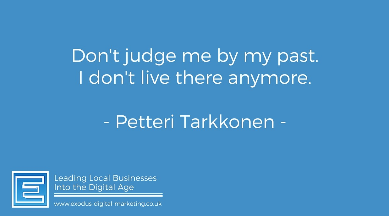 Don't judge me by my past. I don't live there anymore. - Petteri Tarkkonen