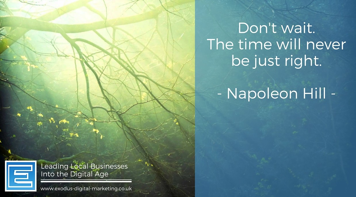 Don't wait. The time will never be just right. -Napoleon Hill