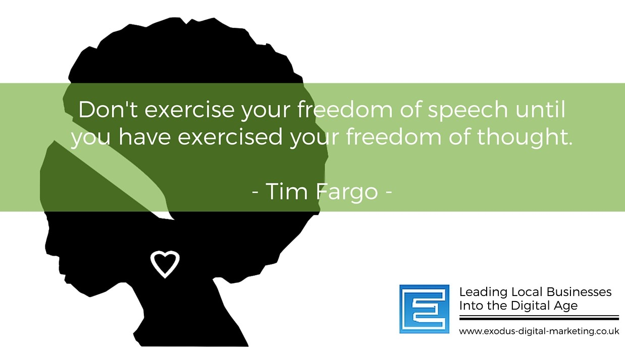 Don't exercise your freedom of speech until you have exercised your freedom of thought. - Tim Fargo