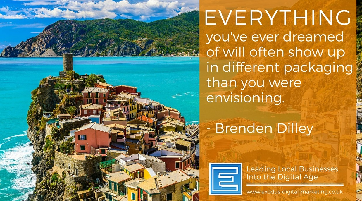 Everything you've ever dreamed of will often show up in different packaging than you were envisioning. - Brenden Dilley