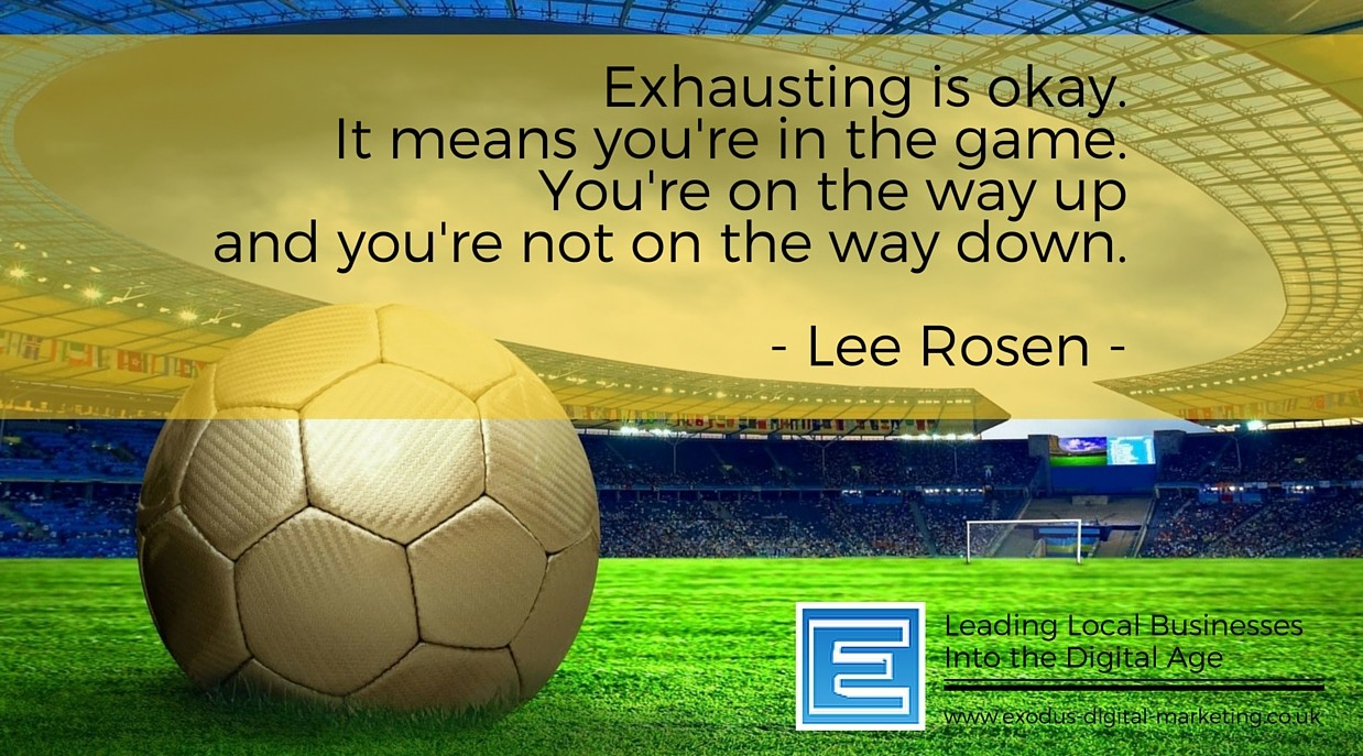 Exhausting is okay. It means you're in the game. You're on the way up and you're not on the way down. - Lee Rosen