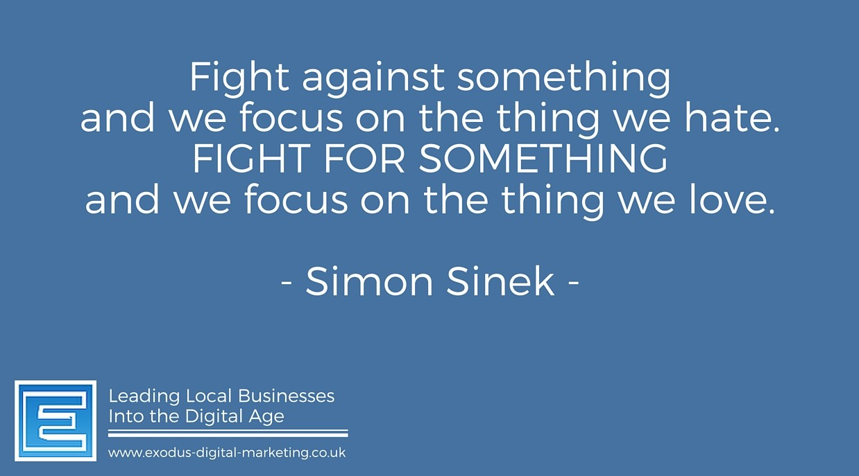 Fight against something and we focus on the thing we hate. Fight for something and we focus on the thing we love. - Simon Sinek
