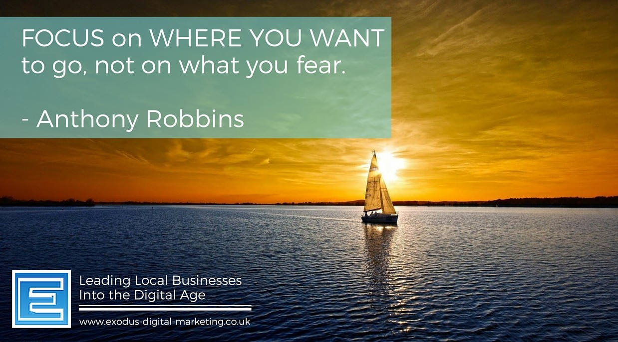 Focus on where you want to go, not on what you fear. - Anthony Robbins