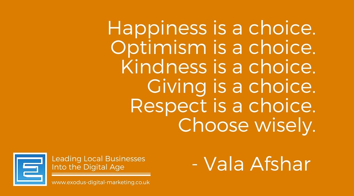 Happiness is a choice. Optimism is a choice. Kindness is a choice. Giving is a choice. Respect is a choice. Choose wisely.- Vala Afshar