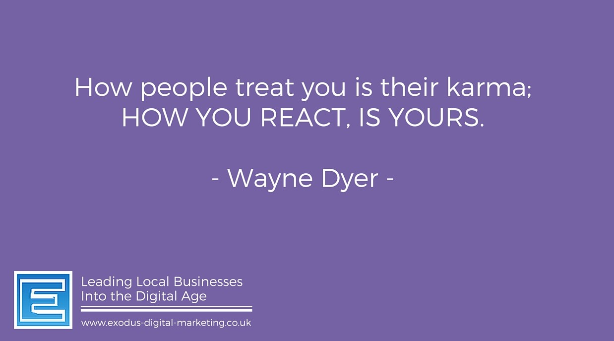 How people treat you is their karma; how you react is yours.- Wayne Dyer