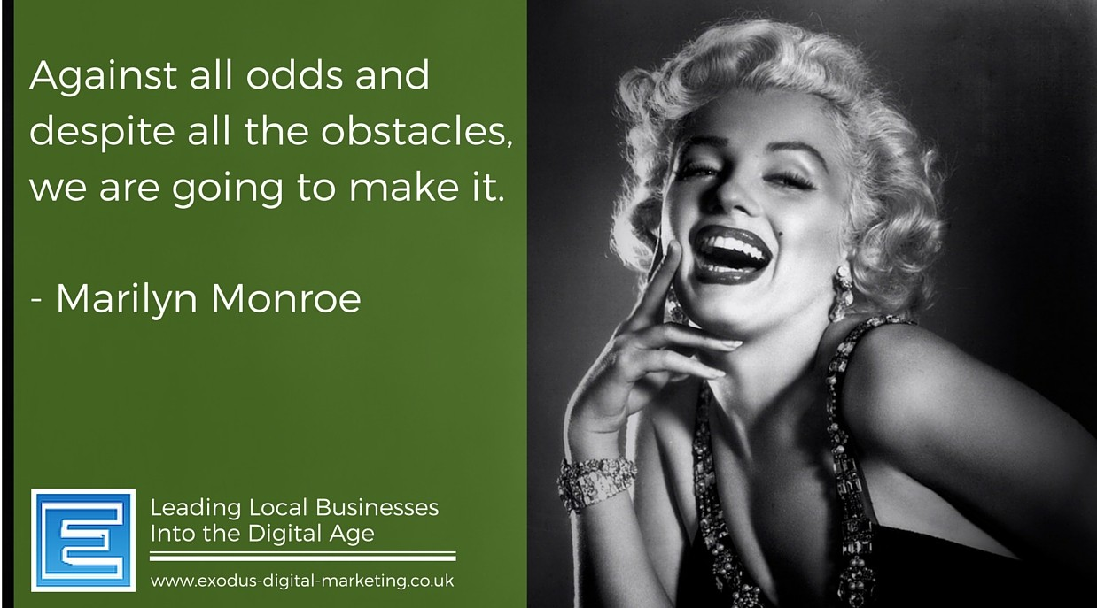 Against all odds and despite all the obstacles, we are going to make it. - Marilyn Monroe