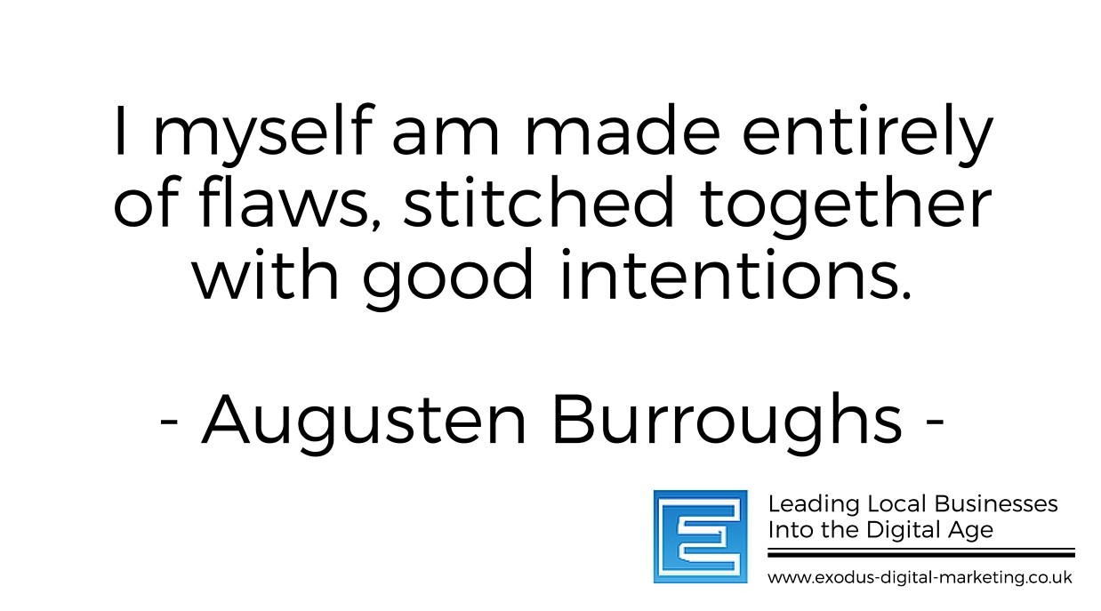 I myself am made entirely of flaws, stitched together with good intentions. - Augusten Burroughs