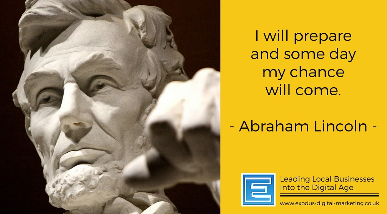 I will prepare and some day my chance will come. - Abraham Lincoln