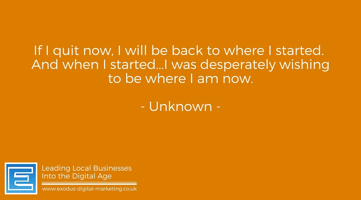 If I quit now, I will be back to where I started, & when I started I was desperately wishing to be where I am now. - Unknown