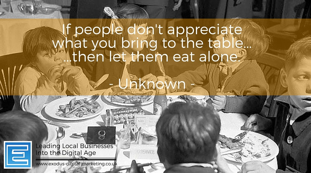 If people don't appreciate what you bring to the table.. then let them eat alone.
