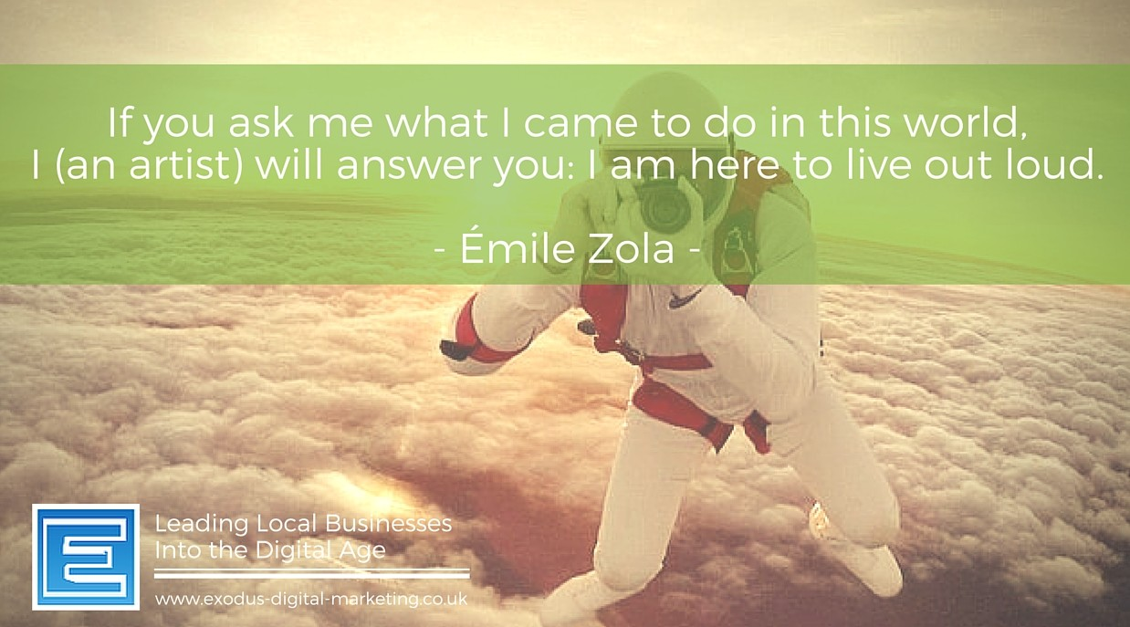 If you ask me what I came to do in this world, will answer you I am here to live out loud. -Emile Zola