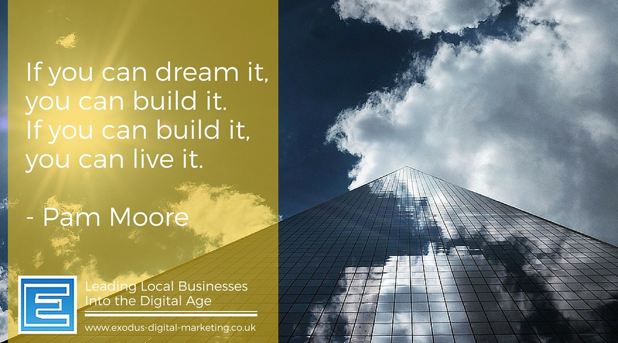 If you can dream it you can build it. If you can build it, you can live it. - Pam Moore