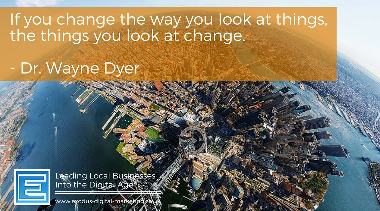 If you change the way you look at things, the things you look at change. - Dr. Wayne Dyer