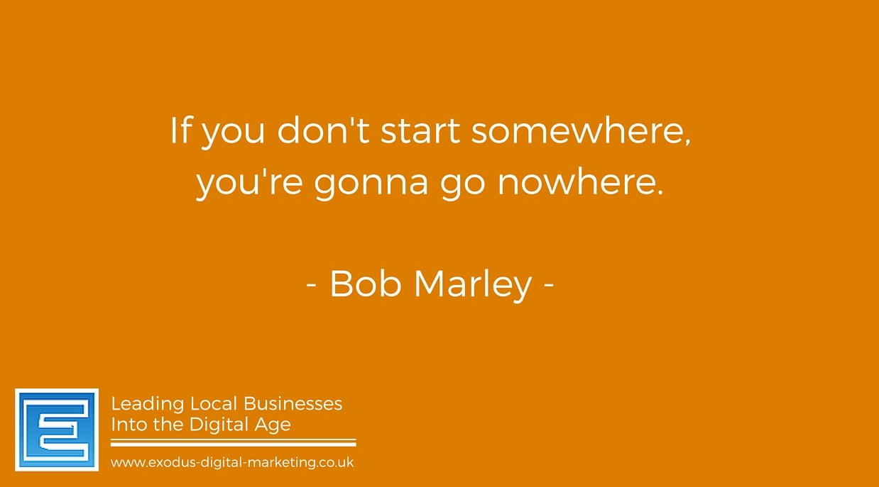 If you don't start somewhere, you're gonna go nowhere. - Bob Marley