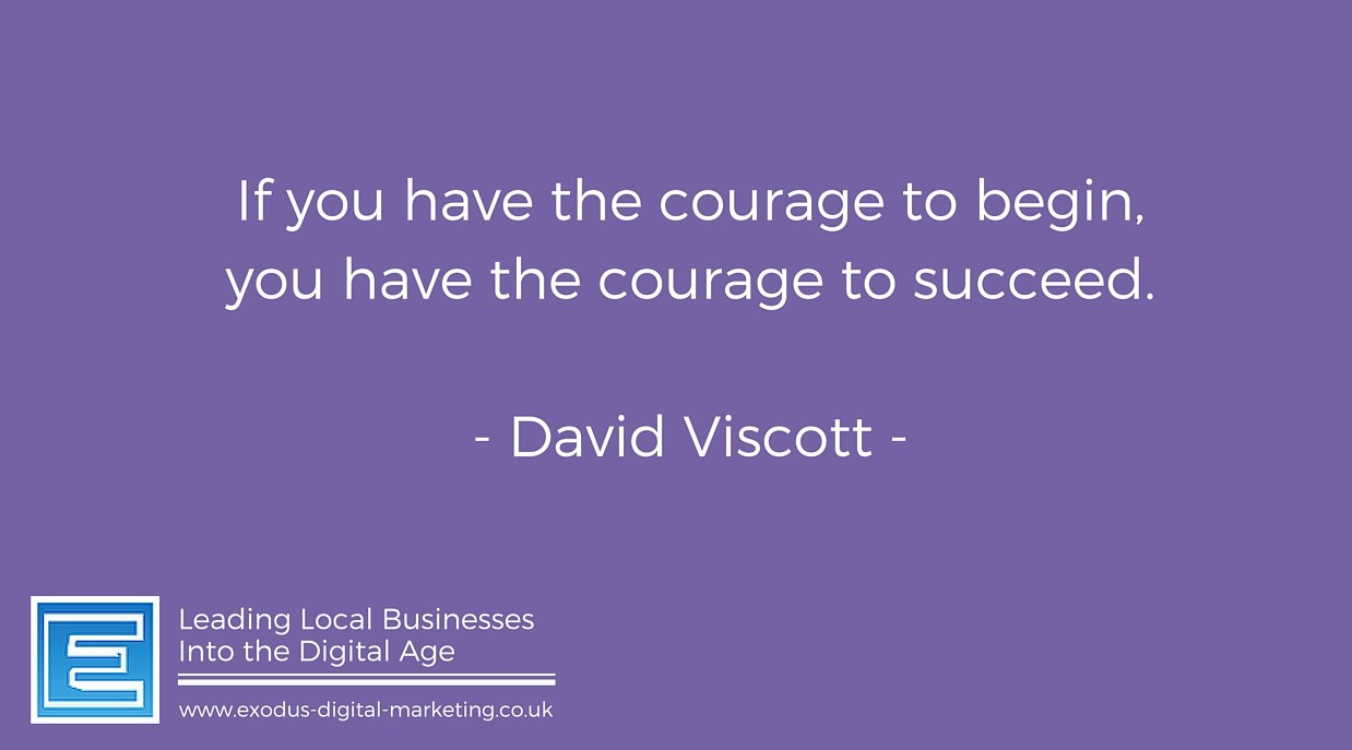 If you have the courage to begin, you have the courage to succeed - David Viscott