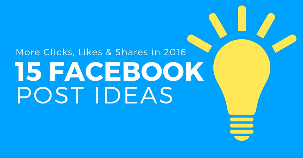 "Blue background with illustrated yellow light bulb. Caption reads, ""More clicks, likes and shares in 2016. 15 Facebook post ideas""."